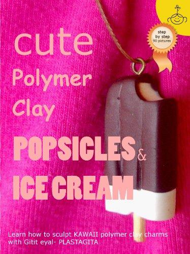 Cute Polymer Clay Popsicles & Ice Cream: Polymer Clay Kawaii Food Charms (Polymer Clay Kawaii Charms Book 1) (English Edition) (Charm-handwerk)