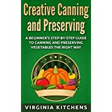 Creative Canning and Preserving: A Beginner's Step-by-Step Guide to Canning and Preserving Vegetables the Right Way (English Edition)