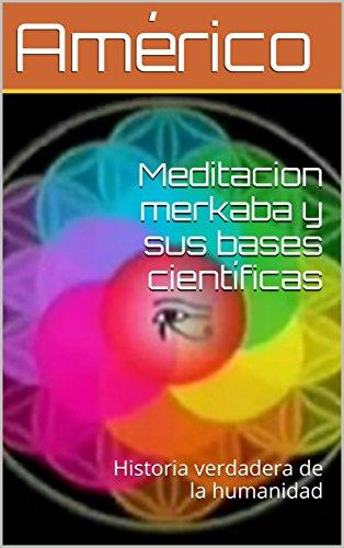 Download Meditacion merkaba y sus bases científicas: Historia verdadera de la humanidad