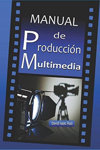 Manual de Producción Multimedia: De la idea al remake: Teatro, Radio, Cine, televisión, Internet y más