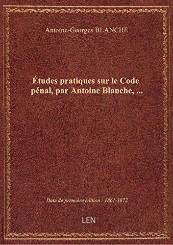 Études pratiques surleCode pénal, parAntoineBlanche, … par Antoine-Georges BLAN