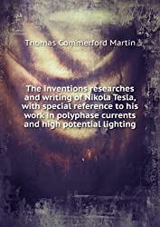 The inventions researches and writing of Nikola Tesla, with special reference to his work in polyphase currents and high potential lighting