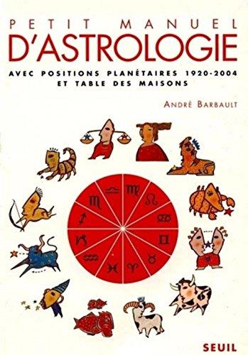 Petit manuel d'astrologie. Avec positions planétaires 1920-2004 et table des maisons par André Barbault