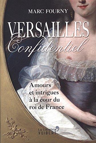 Versailles confidentiel : Amours et intrigues à la cour du roi de France
