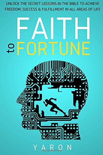 Faith To Fortune: Unlock the Secret Lessons in the Bible to Achieve Boundless Freedom and Financial Success: Volume 1 (The Faith Mastery Series)