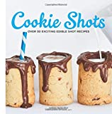 Best Cookies Cookbooks - Cookie Shots: Over 30 Exciting Edible Shot Recipes Review