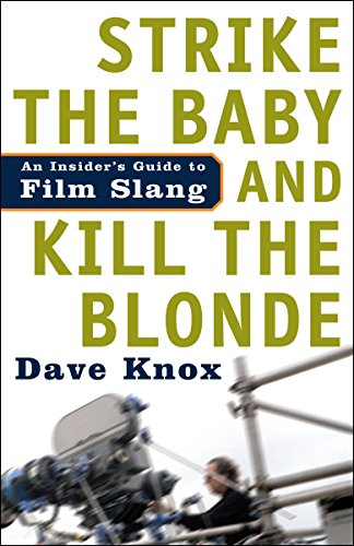 Strike The Baby And Kill The Blonde: An Insider's Guide to Film Slang por Dave Knox