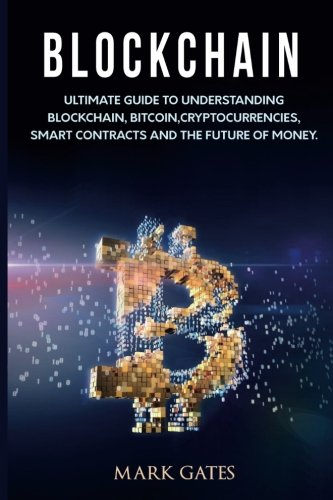 Blockchain: Ultimate Guide to Understanding Blockchain, Bitcoin, Cryptocurrencies, Smart Contracts and the Future of Money