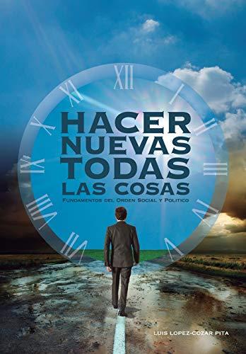 HACER NUEVAS TODAS LAS COSAS: Fundamentos del Orden Social y Politico por Luis Lopez-Cozar Pita