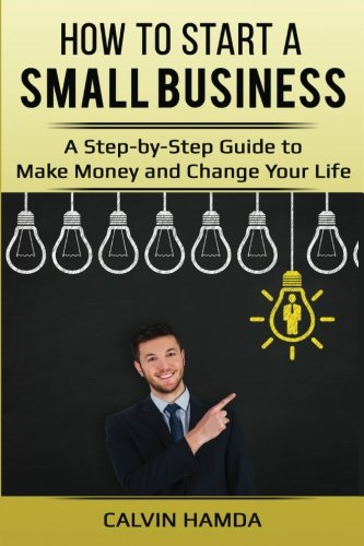 How to Start a Small Business: A Step-By-Step Guide to Make Money and Change Your Life