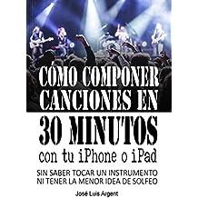 CÓMO COMPONER CANCIONES EN 30 MINUTOS CON TU IPHONE O IPAD: Con GarageBand, sin saber tocar un instrumento ni tener la mínima idea de solfeo (Spanish Edition)