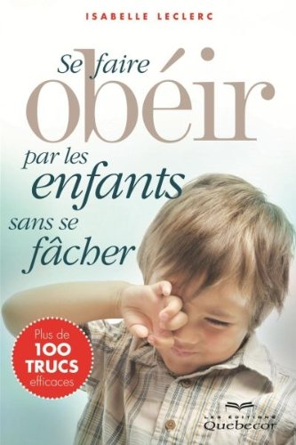 Se Faire Obeir par les Enfants Sans Se Facher Deuxième Edition