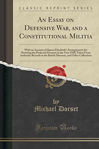 An Essay on Defensive War, and a Constitutional Militia: With an Account of Queen Elizabeth's Arrangements for Resisting the Projected Invasion in the and Other Collections (Classic Reprint)