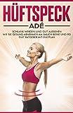 Hüftspeck Adé: Schlank werden und gut aussehen - Wie Sie gesund abnehmen am Bauch Beine und Po -...