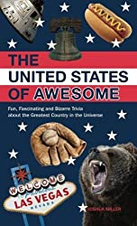 The United States of Awesome: Fun, Fascinating and Bizarre Trivia about the Greatest Country in the Universe by Josh Miller (2012-12-25)