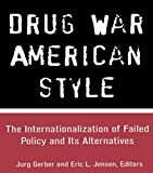 Drug War American Style: The Internationalization of Failed Policy and its Alternatives: The Internalization of Failed Policy and Its Alternatives (Current Issues in Criminal Justice)