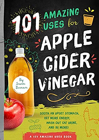 101 Amazing Uses for Apple Cider Vinegar: Soothe an Upset Stomach, Get More Energy, Wash Out Cat Urine and 98 More!