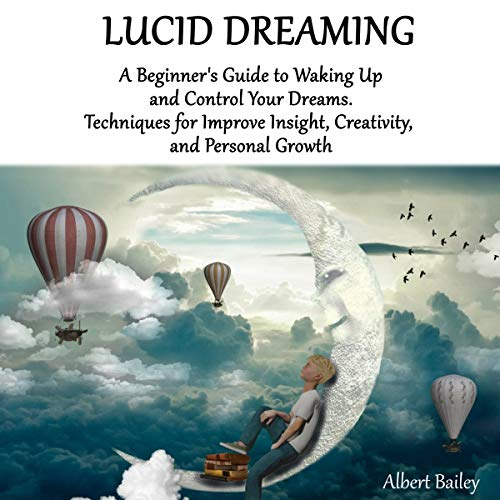 Lucid Dreaming: A Beginner's Guide to Waking Up and Control Your Dreams. Techniques for Improve Insight, Creativity, and Personal Growth (English Edition)