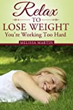 Relax to Lose Weight: How to Shed Pounds Without Starvation Dieting, Gimmicks or