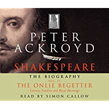 Shakespeare - The Biography: Vol IV: The Onlie Begetter