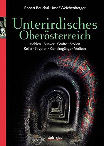 Unterirdisches Oberösterreich: Höhlen. Bunker. Grüfte. Stollen. Keller. Krypten. Geheimgänge. Verliese