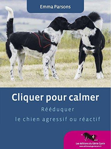 Cliquer pour calmer, Rééduquer le chien agressif ou réactif par Emma Parsons