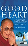 The Good Heart: His Holiness the Dalai Lama: His Holiness the Dalai Lama Explores the Heart of Christianity - and of Humanity