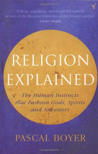 Religion Explained: The Human Instincts That Fashion Gods, Spirits and Ancestors
