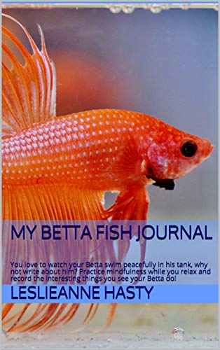 My Betta Fish Journal: You love to watch your Betta swim peacefully in his tank, why not write about him?  Practice mindfulness while you relax and record ... you see your Betta do! (English Edition)