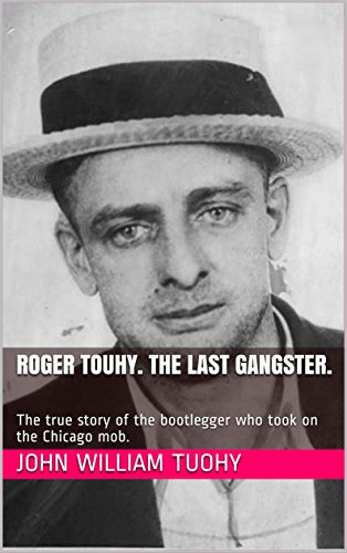 Roger Touhy. The Last Gangster.: The true story of the bootlegger who took on the Chicago mob. (English Edition)