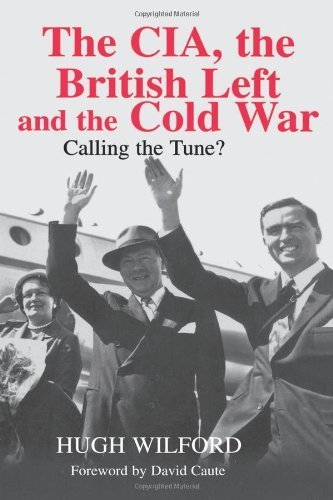 The CIA, the British Left and the Cold War: Calling the Tune? (Studies in Intelligence) 1st edition by Wilford, Hugh (2003) Hardcover