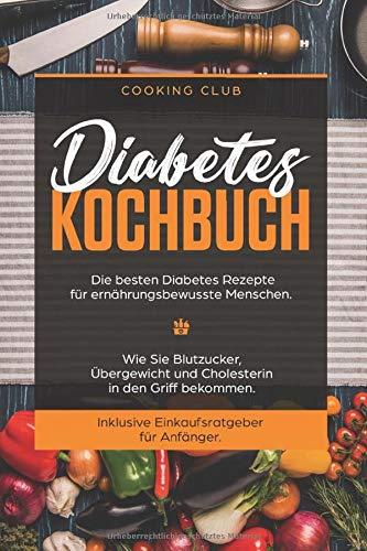 Diabetes Kochbuch: Die besten Diabetes Rezepte für ernährungsbewusste Menschen. Wie Sie Blutzucker, Übergewicht und Cholesterin in den Griff bekommen. Inklusive Einkaufsratgeber für Anfänger.