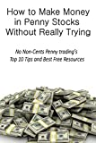 How to Make Money in Penny Stocks Without Really Trying: No Non-Cents Penny trading's Top 10 Tips and Best Free Resources (English Edition)
