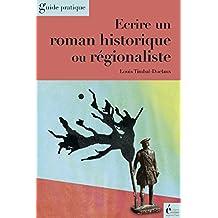 Ecrire un roman historique ou régionaliste: Guide pratique