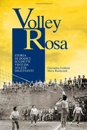 Volley Rosa. Storia di dodici scudetti vinti da atlete dilettanti por Giovanna Goldoni