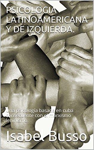 PSICOLOGIA LATINOAMERICANA Y DE IZQUIERDA.: Una psicología basada en cuba consecuente con el marxismo leninismo. por Isabel  Busso