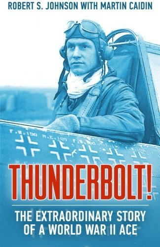 Thunderbolt!: The Extraordinary Story of a World War II Ace by Robert S Johnson (2016-01-03)