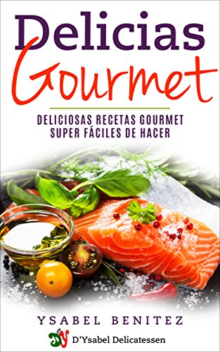Delicias Gourmet: Deliciosas recetas gourmet super fáciles de hacer de [Benitez, Ysabel]