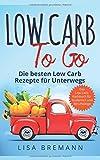 Low Carb to Go: Die besten Low Carb Rezepte für Unterwegs – Das Low Carb Kochbuch für Studenten und Berufstätige