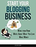 START YOUR BLOGGING BUSINESS: Work from Home, Write About What You Love, Create A Blog, And Make Money