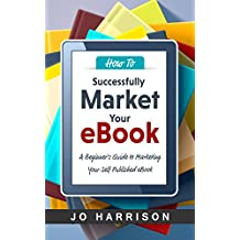 How to Successfully Market your eBook: A Beginner's Guide to Marketing Your Self Published eBook