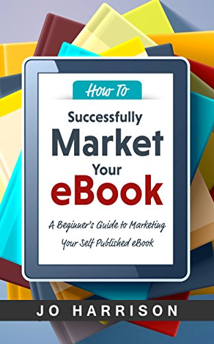 Book cover image for How to Successfully Market your eBook: A Beginner's Guide to Marketing Your Self Published eBook
