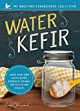 Water Kefir: Make Your Own Water-Based Probiotic Drinks for Health and Vitality (Backyard Renaissance Collection)