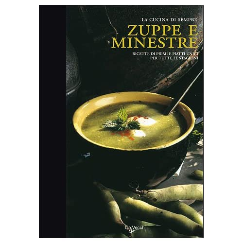 Zuppe E Minestre. Ricette Di Primi Piatti Unici Per Tutte Le Stagioni. Ediz. Illustrata