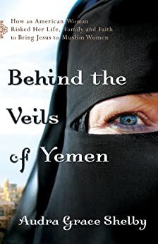 Behind the Veils of Yemen: How an American Woman Risked Her Life, Family, and Faith to Bring Jesus to Muslim Women by [Shelby, Audra Grace]