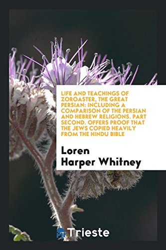 Life and Teachings of Zoroaster, the Great Persian: Including a Comparison of the Persian and Hebrew Religions. Part Second. Offers Proof That the Jews Copied Heavily from the Hindu Bible por Loren Harper Whitney