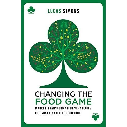 Changing the Food Game: Market Transformation Strategies for Sustainable Agriculture by Lucas Simons (2014-11-13)