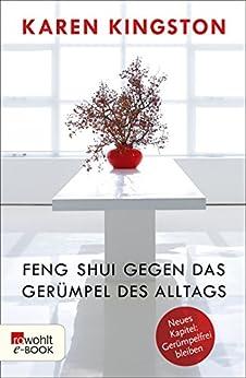Feng Shui gegen das Gerümpel des Alltags: Richtig ausmisten - Gerümpelfrei bleiben von [Kingston, Karen]