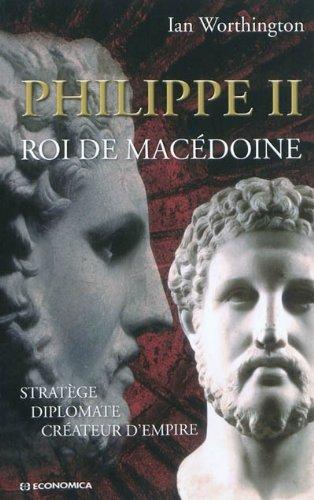 Philippe II roi de Macédoine : Stratège, diplomate, créateur d'empire par Ian Worthington