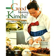 Good Morning, Kimchi: 40 Different Kinds of Traditional & Fusion Kimchi Recipes